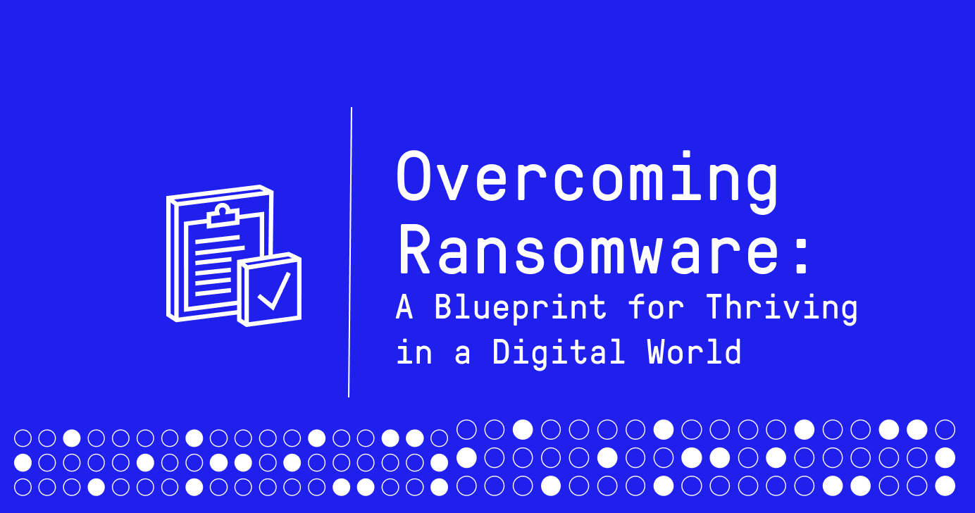 Our Blueprint For Overcoming Ransomware Comes With A Series D Milestone